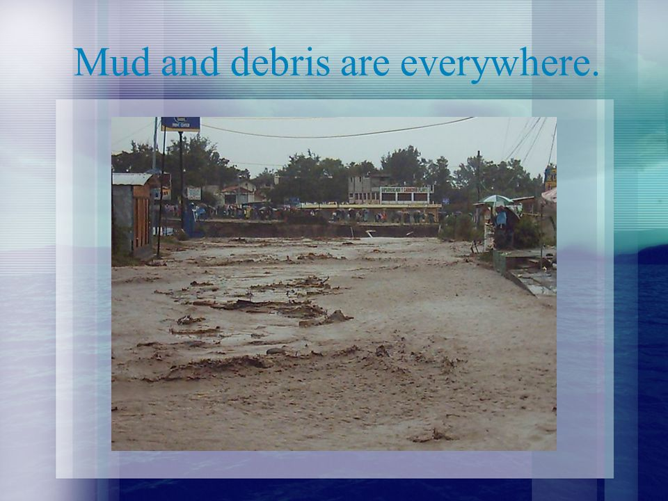 Mud and debris are everywhere.