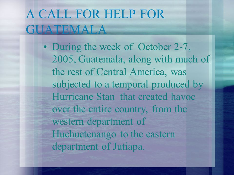 A CALL FOR HELP FOR GUATEMALA During the week of October 2-7, 2005, Guatemala, along with much of the rest of Central America, was subjected to a temporal produced by Hurricane Stan that created havoc over the entire country, from the western department of Huehuetenango to the eastern department of Jutiapa.