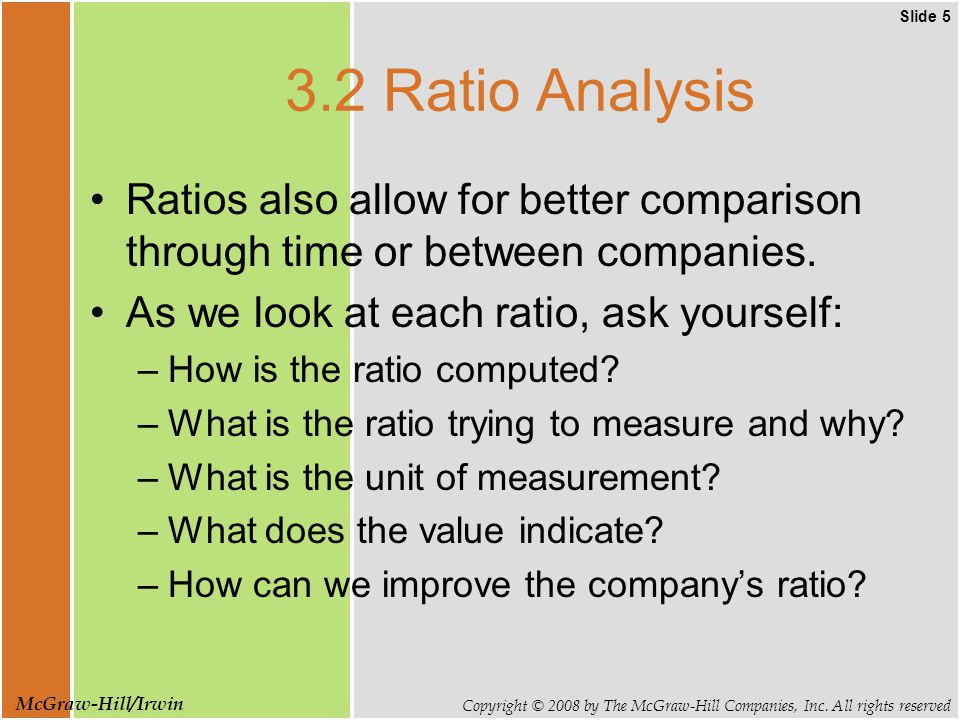 Slide 5 Copyright © 2008 by The McGraw-Hill Companies, Inc. All rights reserved McGraw-Hill/Irwin 3.2 Ratio Analysis Ratios also allow for better comp