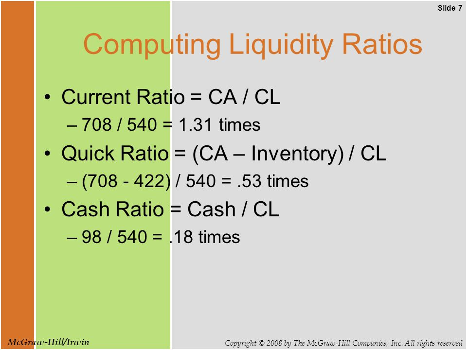 Slide 7 Copyright © 2008 by The McGraw-Hill Companies, Inc. All rights reserved McGraw-Hill/Irwin Computing Liquidity Ratios Current Ratio = CA / CL –