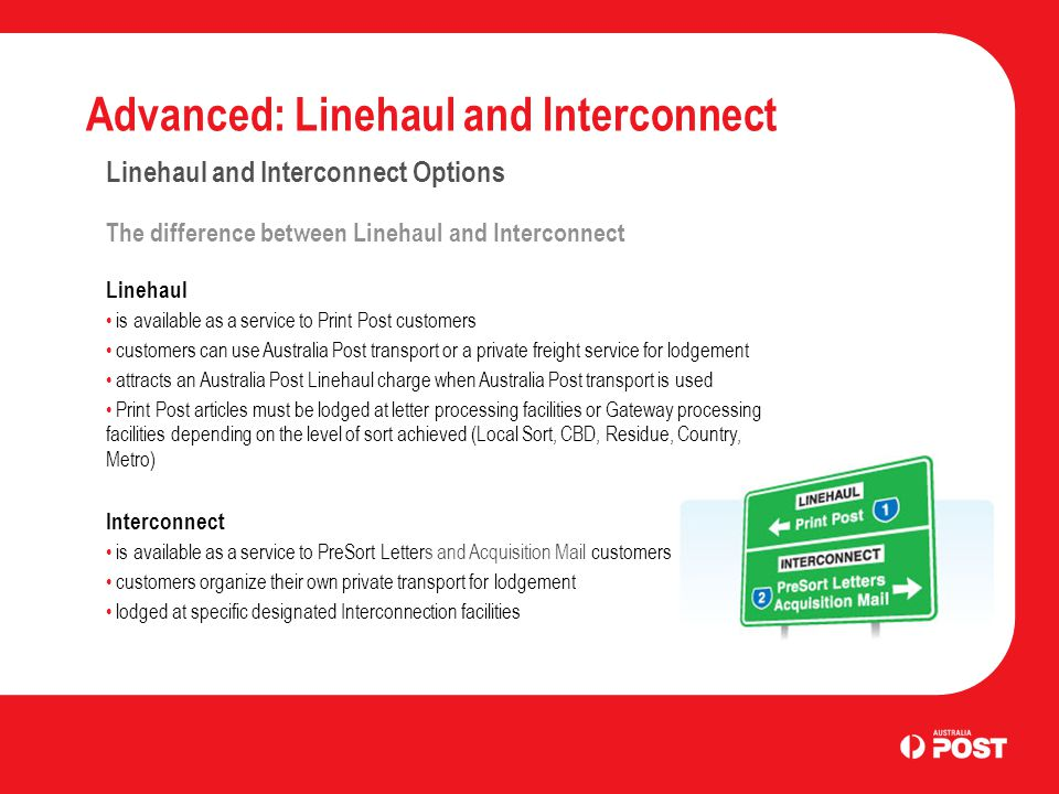 Advanced: Linehaul and Interconnect Linehaul and Interconnect Options The difference between Linehaul and Interconnect Linehaul is available as a service to Print Post customers customers can use Australia Post transport or a private freight service for lodgement attracts an Australia Post Linehaul charge when Australia Post transport is used Print Post articles must be lodged at letter processing facilities or Gateway processing facilities depending on the level of sort achieved (Local Sort, CBD, Residue, Country, Metro) Interconnect is available as a service to PreSort Letters and Acquisition Mail customers customers organize their own private transport for lodgement lodged at specific designated Interconnection facilities