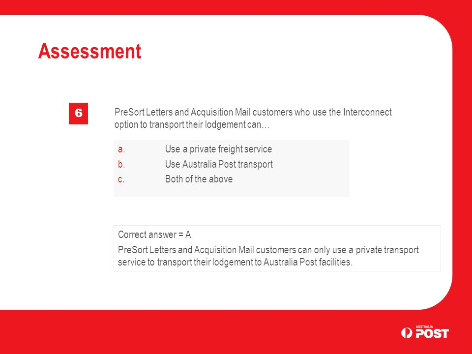 Assessment 6 PreSort Letters and Acquisition Mail customers who use the Interconnect option to transport their lodgement can… a.Use a private freight service b.Use Australia Post transport c.Both of the above Correct answer = A PreSort Letters and Acquisition Mail customers can only use a private transport service to transport their lodgement to Australia Post facilities.