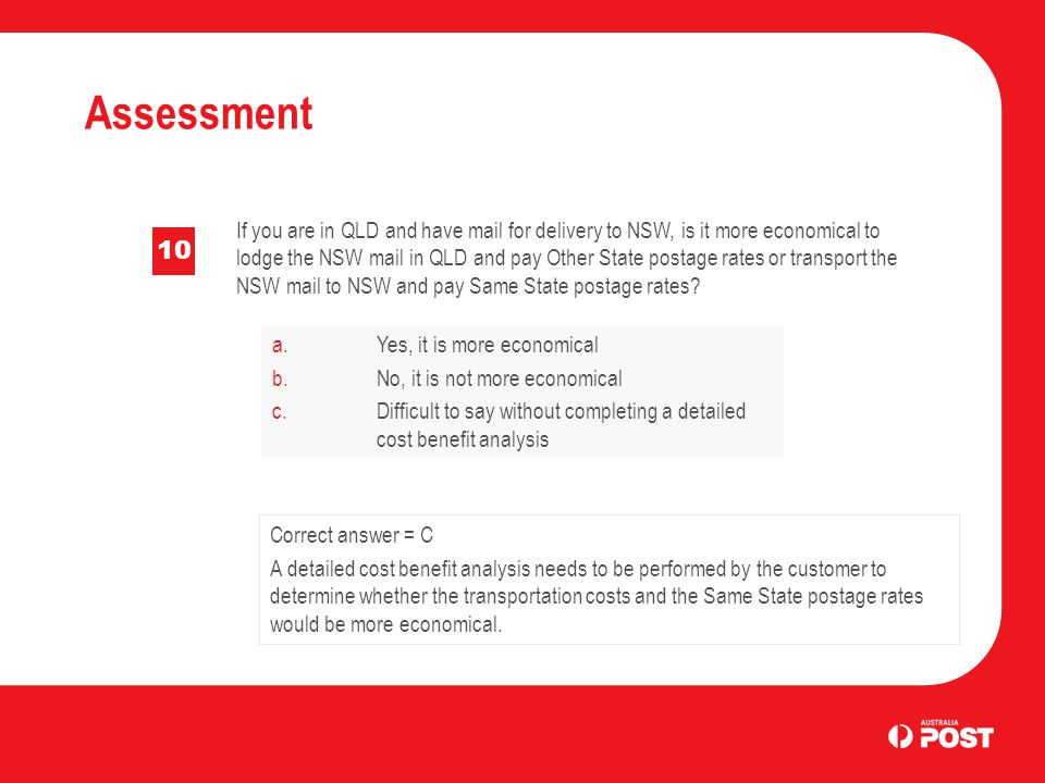 Assessment 10 If you are in QLD and have mail for delivery to NSW, is it more economical to lodge the NSW mail in QLD and pay Other State postage rates or transport the NSW mail to NSW and pay Same State postage rates.
