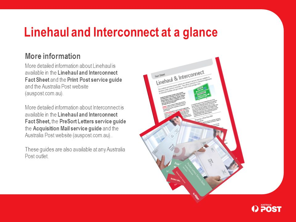 Linehaul and Interconnect at a glance More information More detailed information about Linehaul is available in the Linehaul and Interconnect Fact Sheet and the Print Post service guide and the Australia Post website (auspost.com.au).