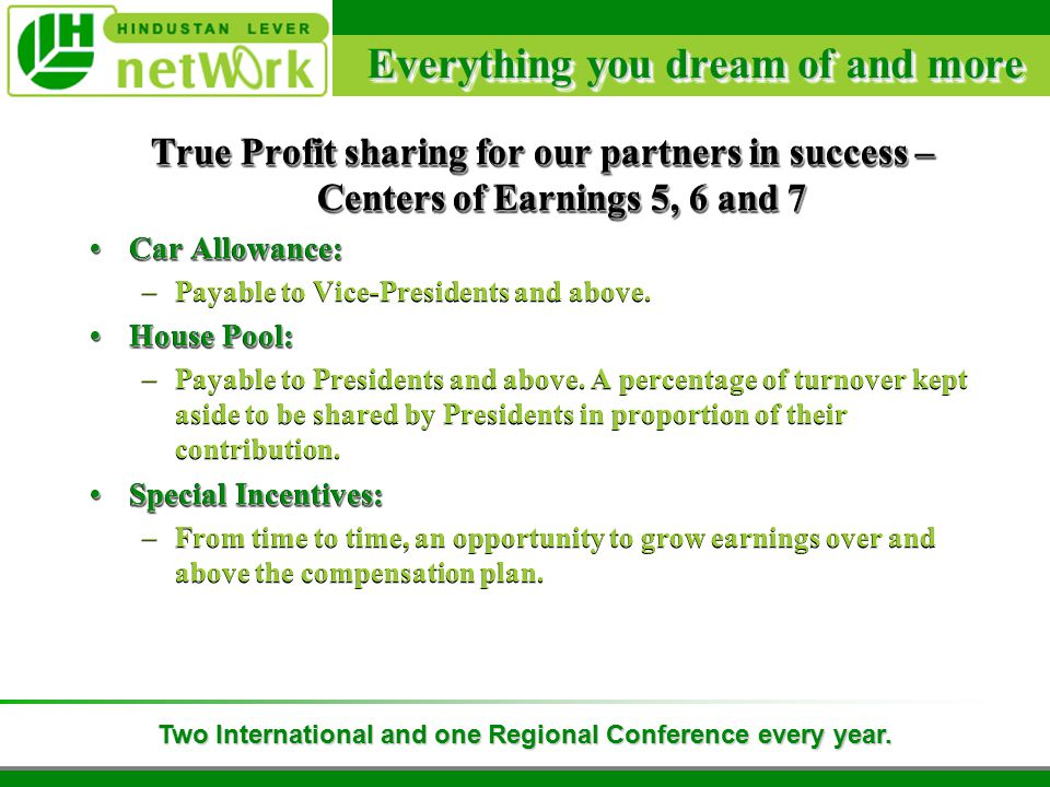 Everything you dream of and more True Profit sharing for our partners in success – Centers of Earnings 5, 6 and 7 Car Allowance:Car Allowance: –Payable to Vice-Presidents and above.