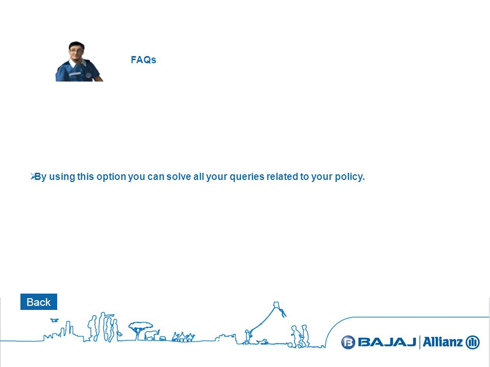 FAQs BBy using this option you can solve all your queries related to your policy. Back
