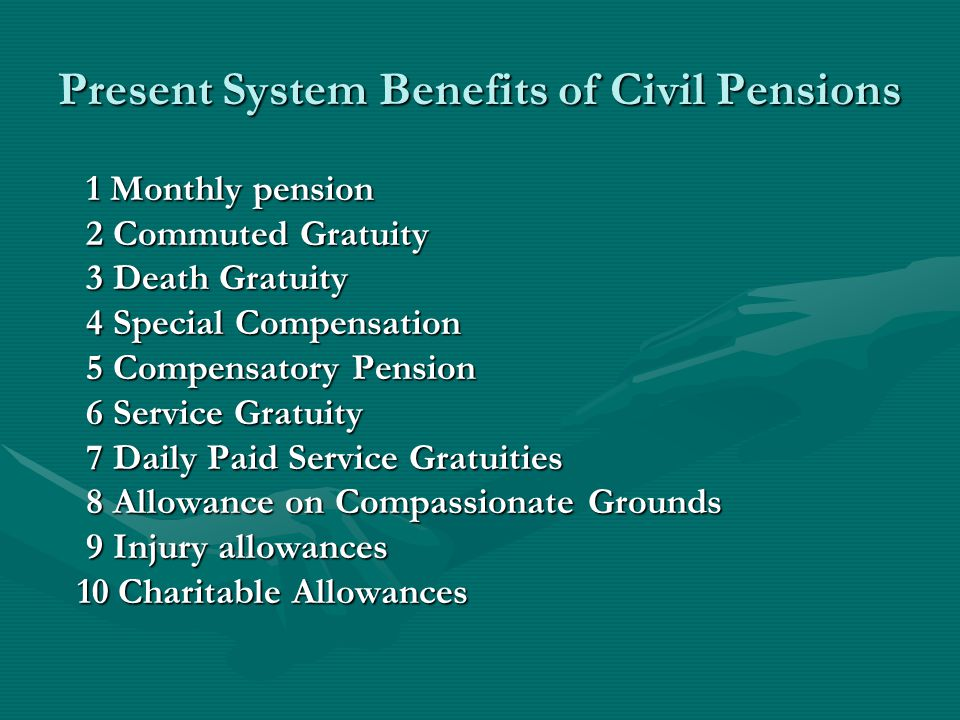 Present System Benefits of Civil Pensions 1 Monthly pension 1 Monthly pension 2 Commuted Gratuity 2 Commuted Gratuity 3 Death Gratuity 3 Death Gratuity 4 Special Compensation 4 Special Compensation 5 Compensatory Pension 5 Compensatory Pension 6 Service Gratuity 6 Service Gratuity 7 Daily Paid Service Gratuities 7 Daily Paid Service Gratuities 8 Allowance on Compassionate Grounds 8 Allowance on Compassionate Grounds 9 Injury allowances 9 Injury allowances 10 Charitable Allowances 10 Charitable Allowances