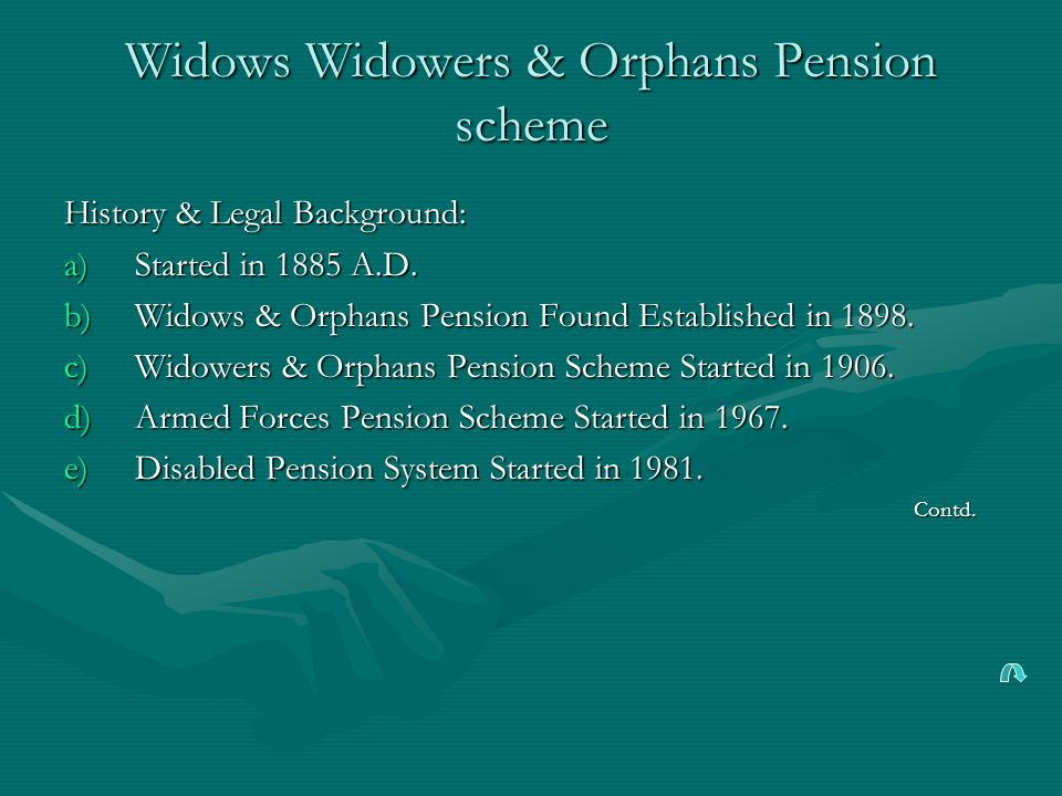 Widows Widowers & Orphans Pension scheme History & Legal Background: a)Started in 1885 A.D.