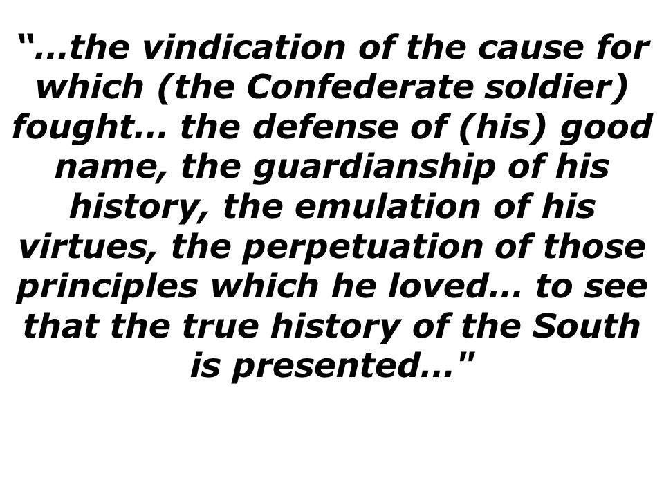 …the vindication of the cause for which (the Confederate soldier) fought… the defense of (his) good name, the guardianship of his history, the emulation of his virtues, the perpetuation of those principles which he loved… to see that the true history of the South is presented…