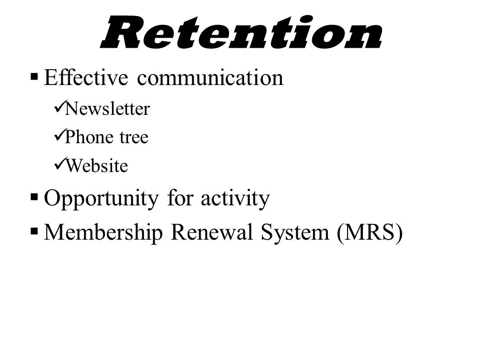 Retention  Effective communication Newsletter Phone tree Website  Opportunity for activity  Membership Renewal System (MRS)