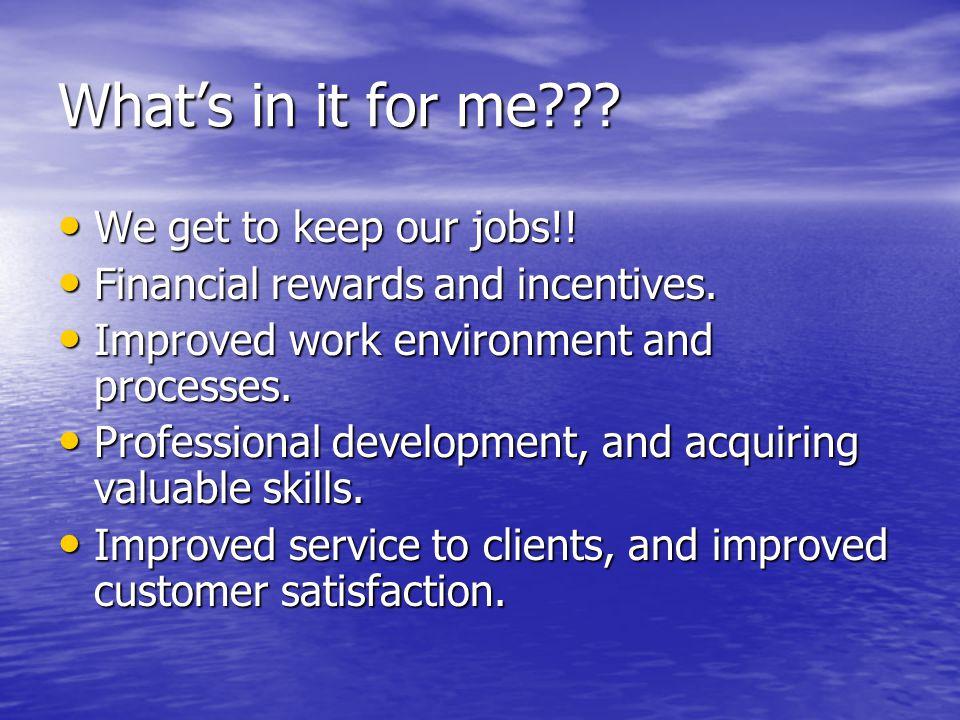 What's in it for me??? We get to keep our jobs!! We get to keep our jobs!! Financial rewards and incentives. Financial rewards and incentives. Improve