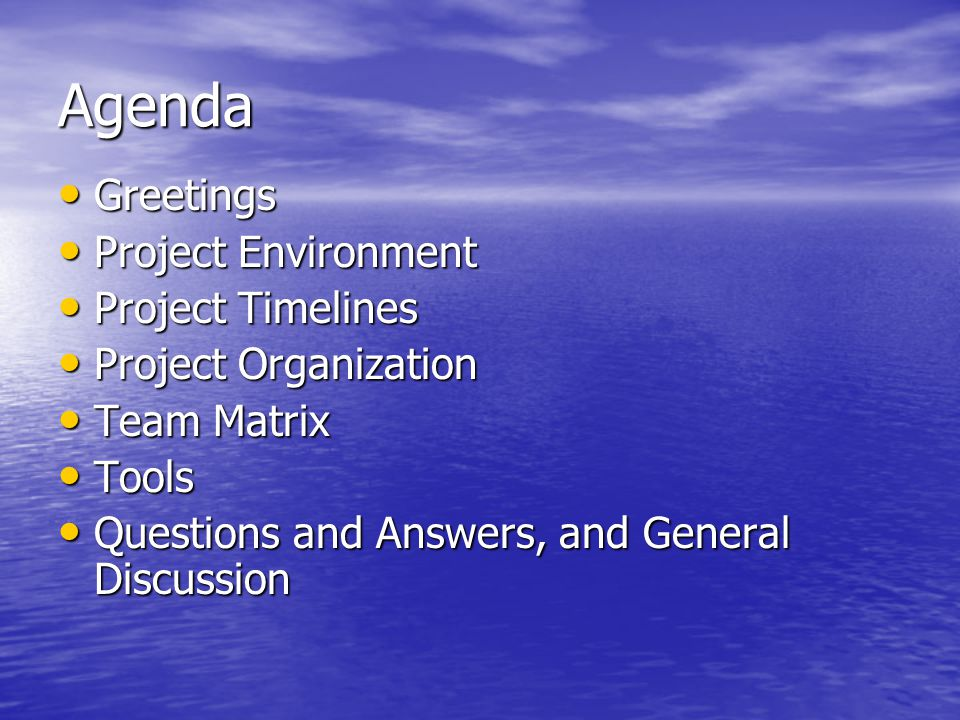 Greetings Greetings Project Environment Project Environment Project Timelines Project Timelines Project Organization Project Organization Team Matrix Team Matrix Tools Tools Questions and Answers, and General Discussion Questions and Answers, and General Discussion Agenda