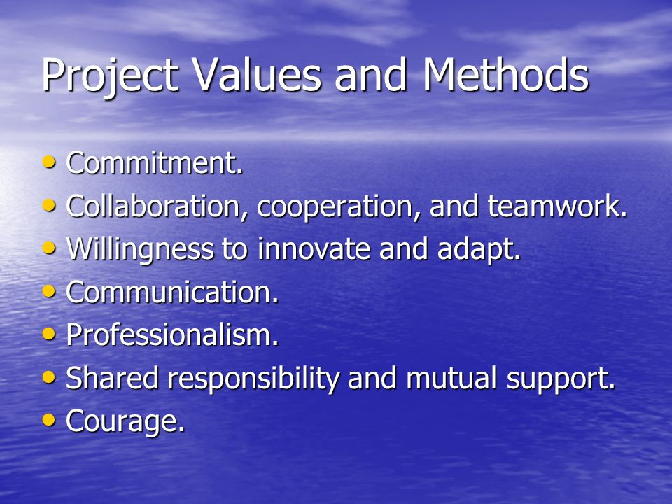 Project Values and Methods Commitment. Commitment. Collaboration, cooperation, and teamwork. Collaboration, cooperation, and teamwork. Willingness to