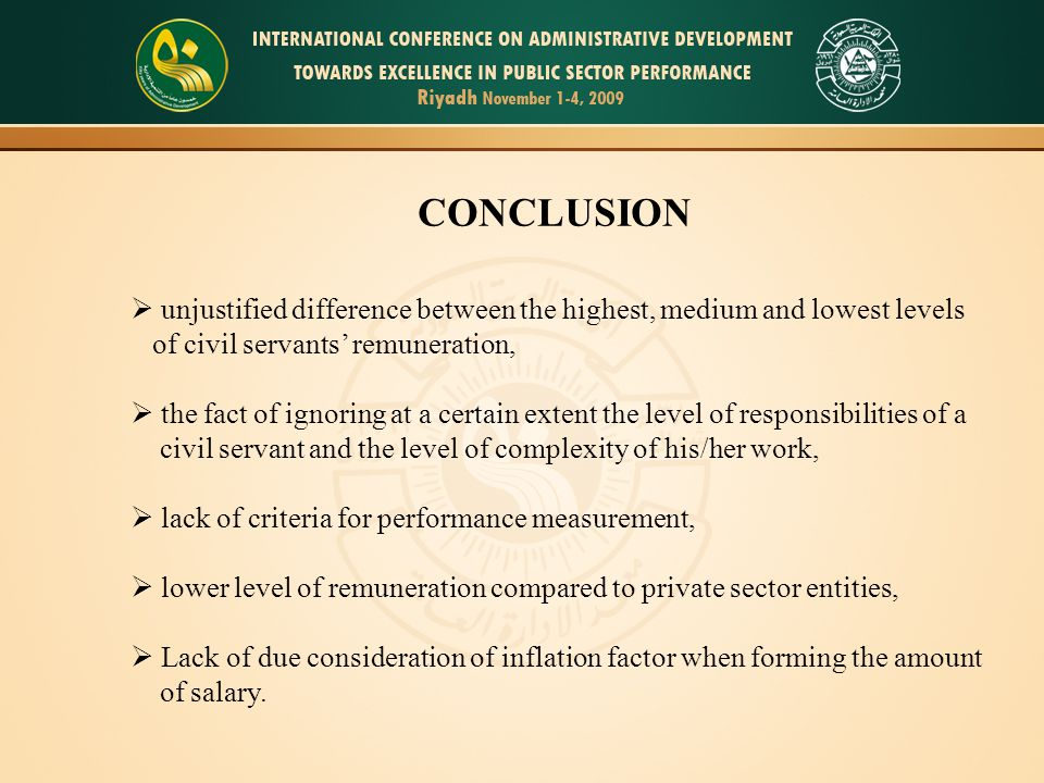 10 CONCLUSION  unjustified difference between the highest, medium and lowest levels of civil servants' remuneration,  the fact of ignoring at a certain extent the level of responsibilities of a civil servant and the level of complexity of his/her work,  lack of criteria for performance measurement,  lower level of remuneration compared to private sector entities,  Lack of due consideration of inflation factor when forming the amount of salary.