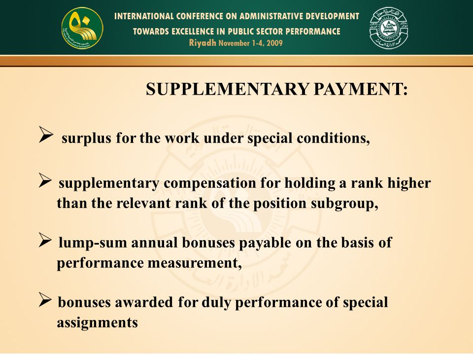 3 SUPPLEMENTARY PAYMENT:  surplus for the work under special conditions,  supplementary compensation for holding a rank higher than the relevant rank of the position subgroup,  lump-sum annual bonuses payable on the basis of performance measurement,  bonuses awarded for duly performance of special assignments