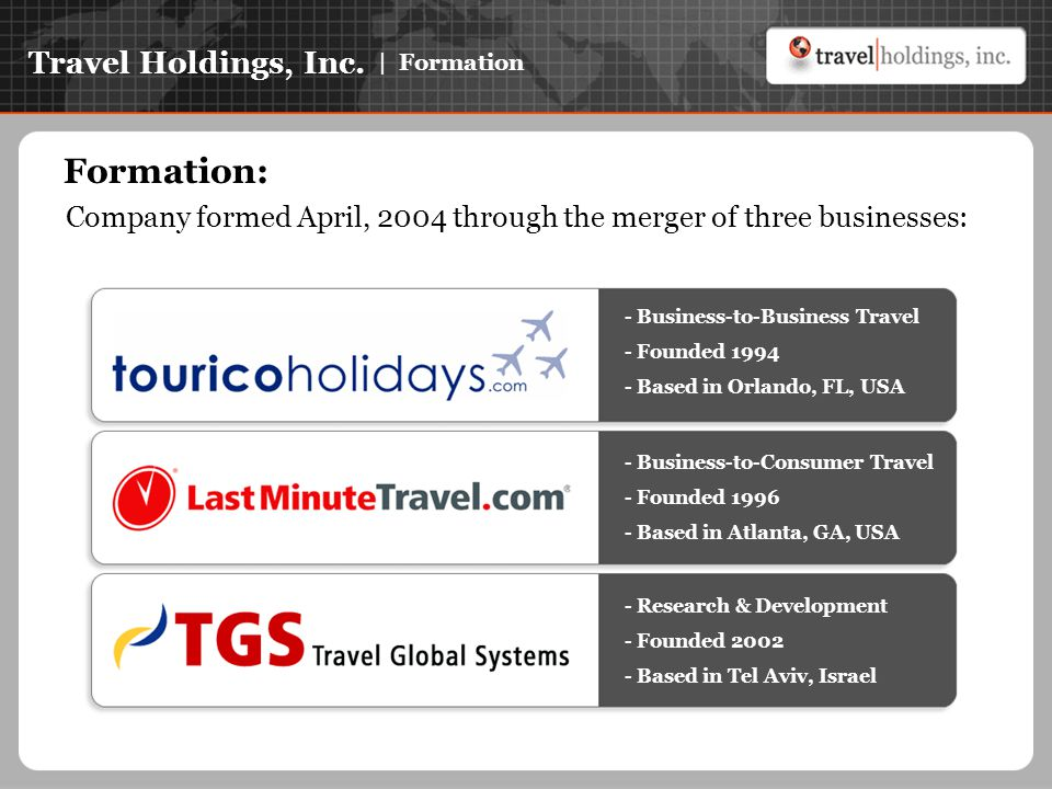 Travel Holdings, Inc. | Formation Formation: Company formed April, 2004 through the merger of three businesses: - Business-to-Business Travel - Founde