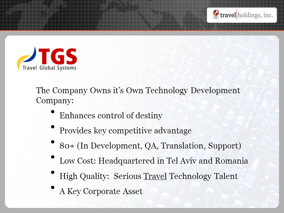 The Company Owns it's Own Technology Development Company: Enhances control of destiny Provides key competitive advantage 80+ (In Development, QA, Translation, Support) Low Cost: Headquartered in Tel Aviv and Romania High Quality: Serious Travel Technology Talent A Key Corporate Asset