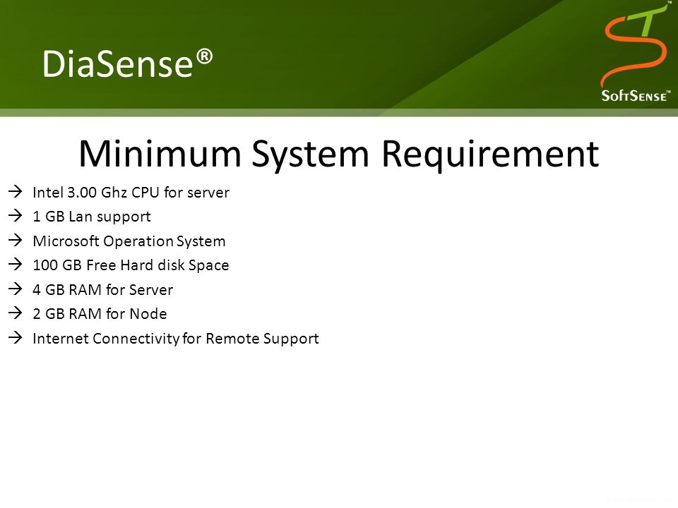 DiaSense® Minimum System Requirement  Intel 3.00 Ghz CPU for server  1 GB Lan support  Microsoft Operation System  100 GB Free Hard disk Space  4 GB RAM for Server  2 GB RAM for Node  Internet Connectivity for Remote Support