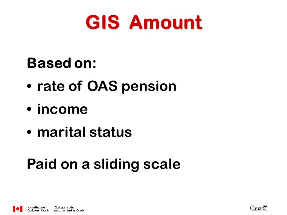 Based on: rate of OAS pension income marital status Paid on a sliding scale GIS Amount