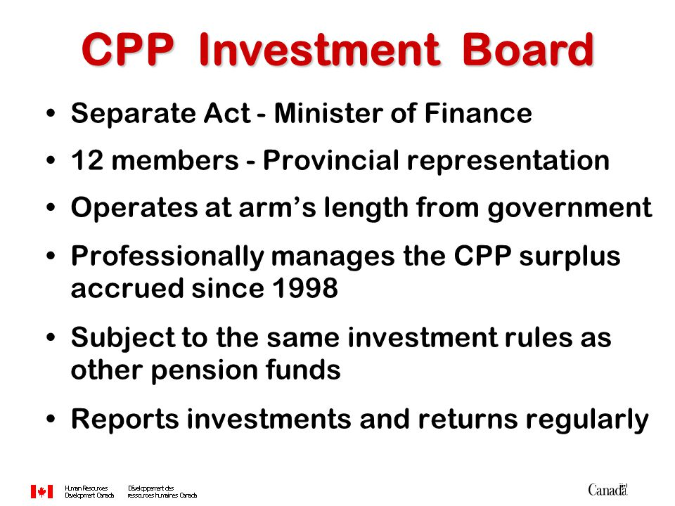Separate Act - Minister of Finance 12 members - Provincial representation Operates at arm's length from government Professionally manages the CPP surp