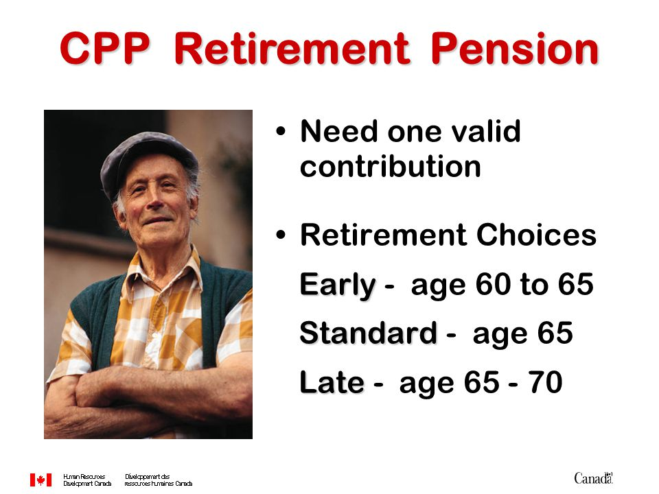 Need one valid contribution Retirement Choices Early Early - age 60 to 65 Standard Standard - age 65 Late Late - age 65 - 70 CPP Retirement Pension