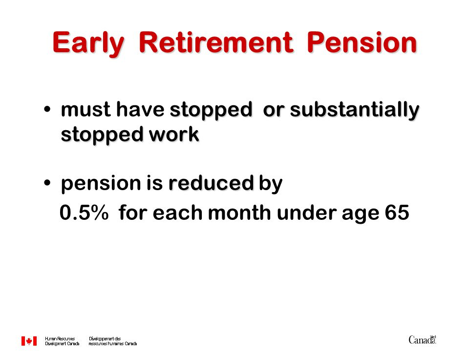 stopped or substantially stopped workmust have stopped or substantially stopped work reducedpension is reduced by 0.5% for each month under age 65 Ear