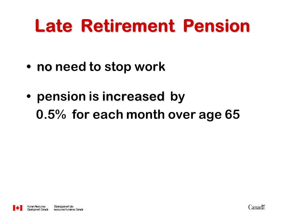 nono need to stop work increasedpension is increased by 0.5% for each month over age 65 Late Retirement Pension