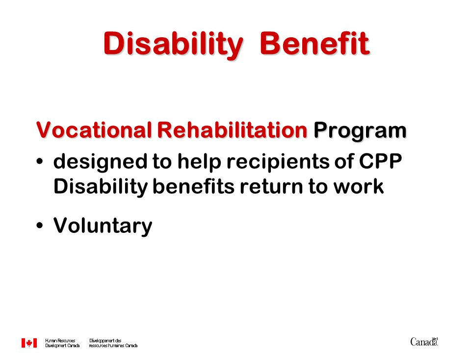 Vocational RehabilitationProgram Vocational Rehabilitation Program designed to help recipients of CPP Disability benefits return to work Voluntary Disability Benefit