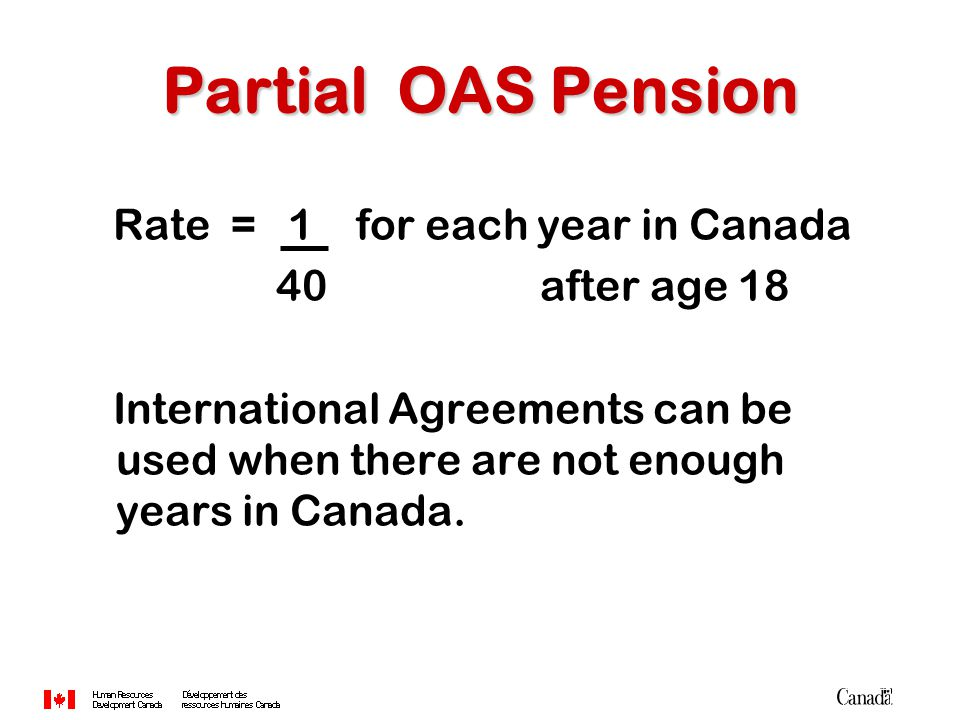 Rate = 1 for each year in Canada 40 after age 18 International Agreements can be used when there are not enough years in Canada. Partial OAS Pension