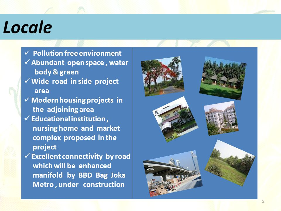 5 Pollution free environment Abundant open space, water body & green Wide road in side project area Modern housing projects in the adjoining area Educational institution, nursing home and market complex proposed in the project Excellent connectivity by road which will be enhanced manifold by BBD Bag Joka Metro, under construction Locale