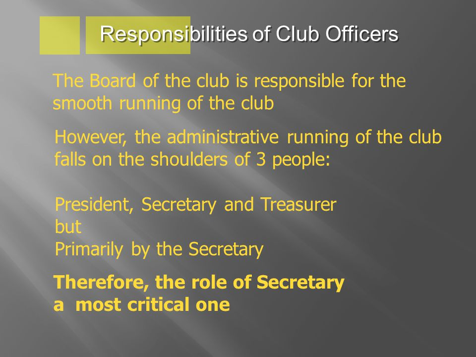 Responsibilities of Club Officers The Board of the club is responsible for the smooth running of the club However, the administrative running of the club falls on the shoulders of 3 people: President, Secretary and Treasurer but Primarily by the Secretary Therefore, the role of Secretary a most critical one
