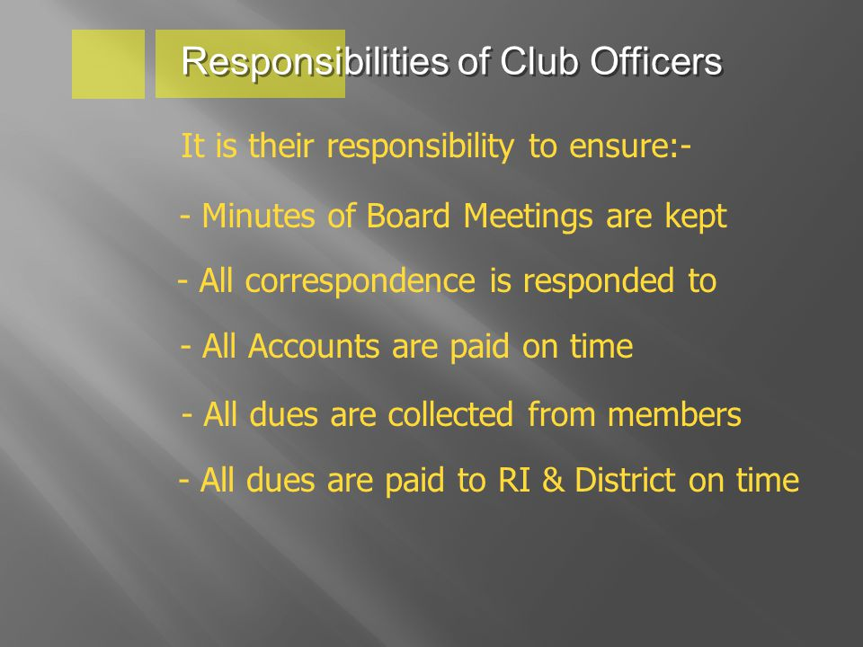 Responsibilities of Club Officers It is their responsibility to ensure:- - Minutes of Board Meetings are kept - All correspondence is responded to - All Accounts are paid on time - All dues are collected from members - All dues are paid to RI & District on time