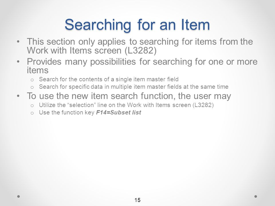 Back to Return to Item Selection Work with Items The new Work with Items screen will be displayed – View 5 View 5 contains any 3 of the 11 item synonym fields 14 View 1 Use F11=Alternate view to view additional item record detail The user may key the number of any one of the synonym fields desired to be displayed