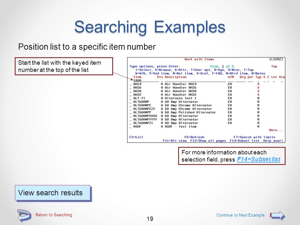 Return to Searching The Selection Line Searching entries are keyed on the selection line The selection line appears on all 5 of the alternate view screens (selection entries may be made on any or all of the alternate view screens for a single search) 18 For Searching Examples - Continue