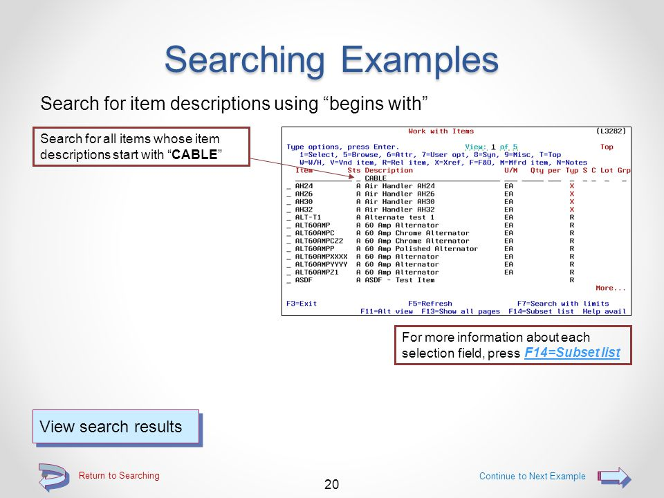 Return to Searching Searching Examples Position list to a specific item number Start the list with the keyed item number at the top of the list 19 View search results Continue to Next Example For more information about each selection field, press F14=Subset list