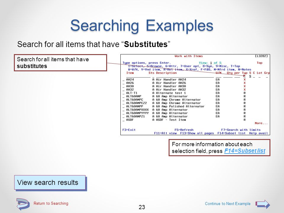 """Return to Searching Searching Examples Search for a specific item """"Type"""" code Search for all items that have an item type of """"K"""" (kit parent) 22 Conti"""