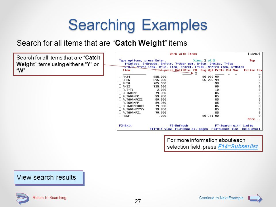 Return to Searching Searching Examples Search for all items that have an N in the second item user code field 26 Continue to Next Example View search results For more information about each selection field, press F14=Subset list