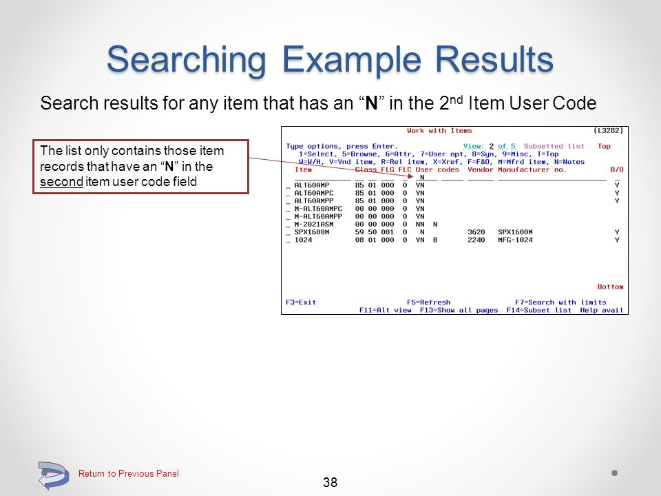 Searching Example Results Search results for any item that has a Broken Case Multiplier of 24 The list only contains those item records that have a broken case multiplier of 24 37 Return to Previous Panel