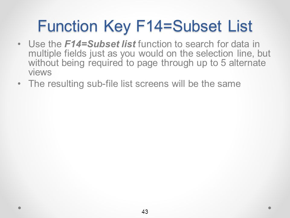 Function Key F14=Subset List The F14=Subset list function key displays nearly all item selection fields used for searching, on 2 screens It is recomme