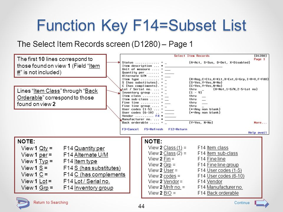 Function Key F14=Subset List Use the F14=Subset list function to search for data in multiple fields just as you would on the selection line, but without being required to page through up to 5 alternate views The resulting sub-file list screens will be the same 43