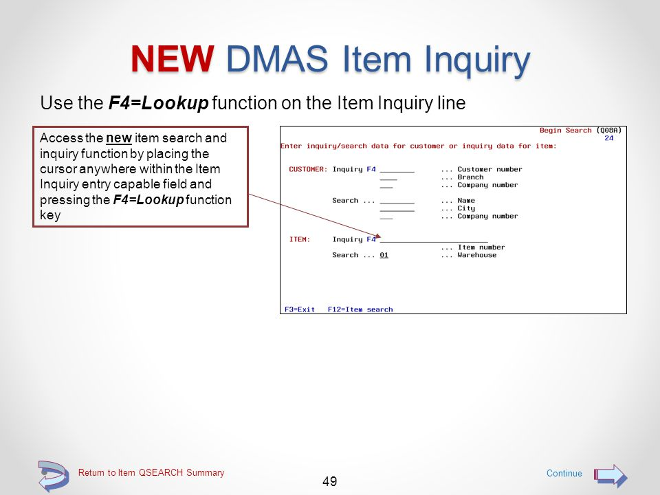 NEW DMAS Item Inquiry New DMAS item inquiry screens that correspond to each item maintenance screen, are available o From the QSEARCH Begin Search screen (Q08A), place the cursor into the item number entry capable field and press F4 to view the work with Items screen (L3282) o Then use options 5 through 9 to view a specific inquiry page 48