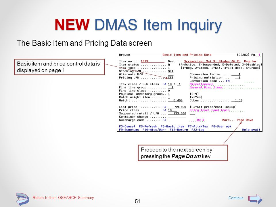 Return to Item QSEARCH Summary NEW DMAS Item Inquiry Use one of the options 1 through 9 to directly access a specific inquiry page Continue 50 Option 5=Browse displays the first inquiry screen for the specified item Options available: 5 = Browse (Basic Item and Pricing Data, page 1) 6 = Attributes, Tax and Costs (page 2) 7 = Item and User Options (page 3) 8 = Notation and Synonym Data (page 4) 9 = Misc and Warranty Data (page 5) (press F13 before using an option, then be able to Page Down to User Defined Fields, page 6) Once on a specific page, use the Page Up and Page Down keys to roll through the multiple pages for an item Notes for an item may be accessed by using option N=Notes
