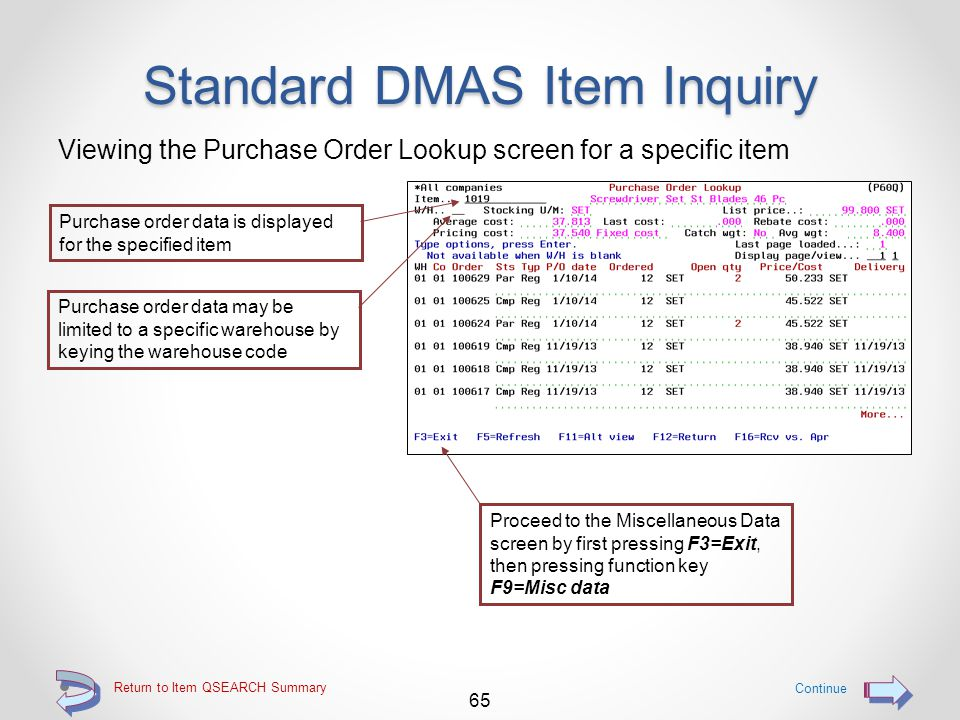Return to Item QSEARCH Summary Standard DMAS Item Inquiry Viewing the Purchasing data screen for a specific item 64 Continue Proceed to the P/O lookup screen by pressing function key F8=P/O lookup Purchasing data is displayed for the specified item including multiple vendors