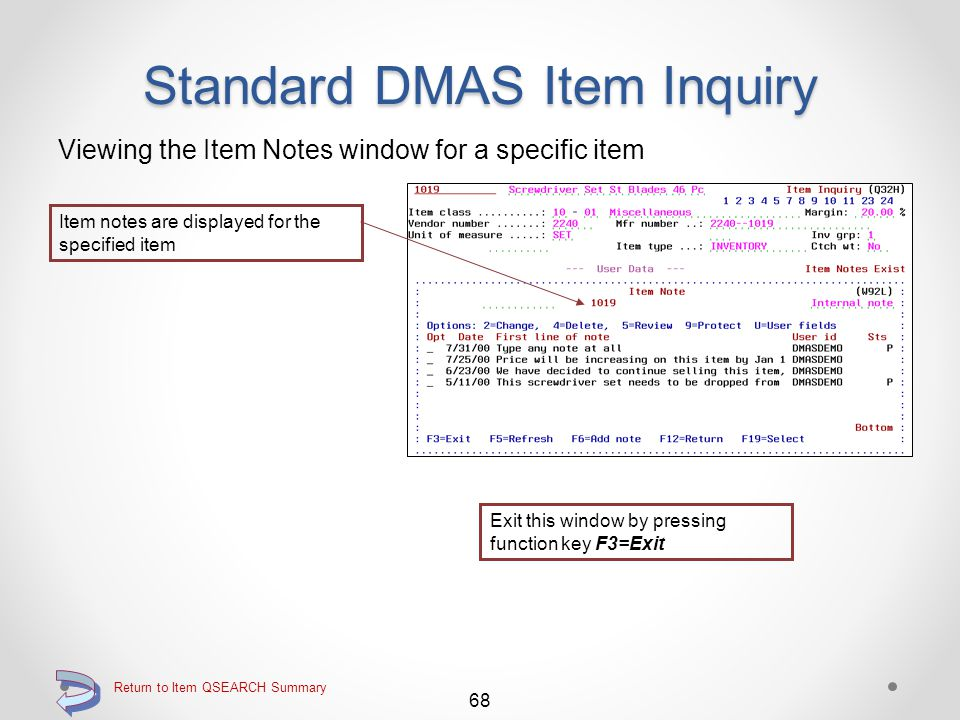 Return to Item QSEARCH Summary Standard DMAS Item Inquiry Viewing the User Data screen for a specific item 67 Continue Proceed to the Item Notes window by pressing function key F23=Work notes (not displayed in function key legend) User data is displayed for the specified item