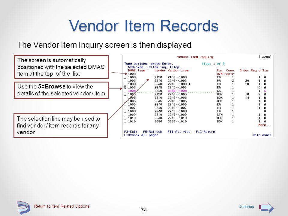 "Vendor Item Records Use the ""V"" option to access Vendor Item inquiry Access Vendor Item Inquiry by using the V=Vnd item option 73 Return to Item Relat"