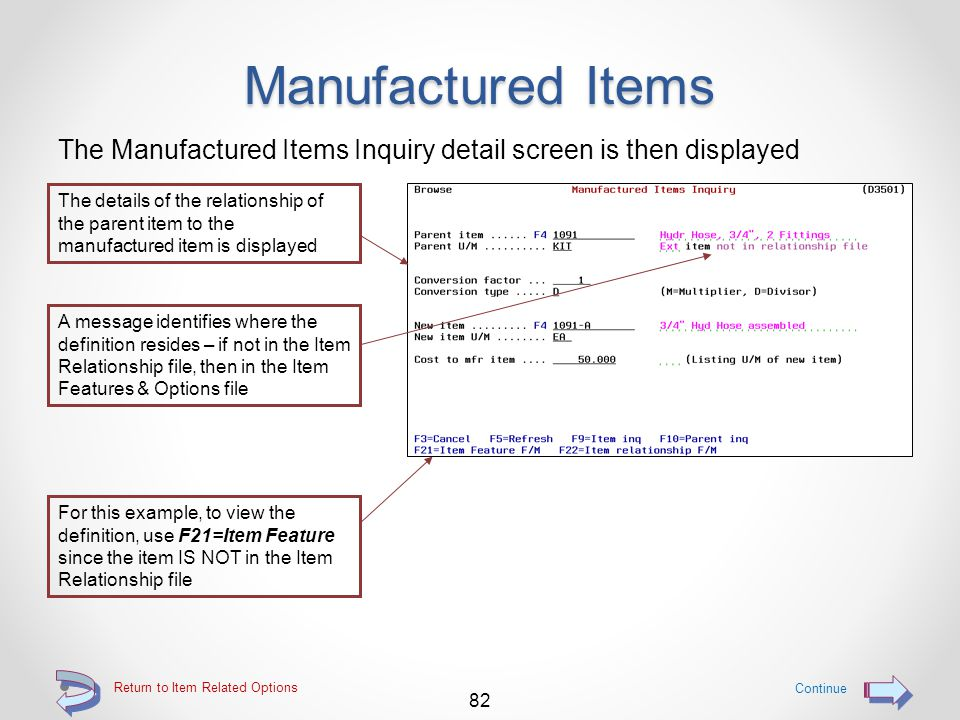 Manufactured Items The Manufactured Items Inquiry screen is then displayed The specific definition of the bill of material (Parent item) and the resulting manufactured item (Mfg item) may then be viewed by using the 5=Browse option 81 Return to Item Related Options If the selected item number was not found as a Parent item, the search continues by searching the Mfg item column The 5=Browse option will display the Manufactured Items Inquiry detail screen – See next panel Continue Highlighted Parent item numbers indicate that the bill of material definition is an Item Features & Options definition