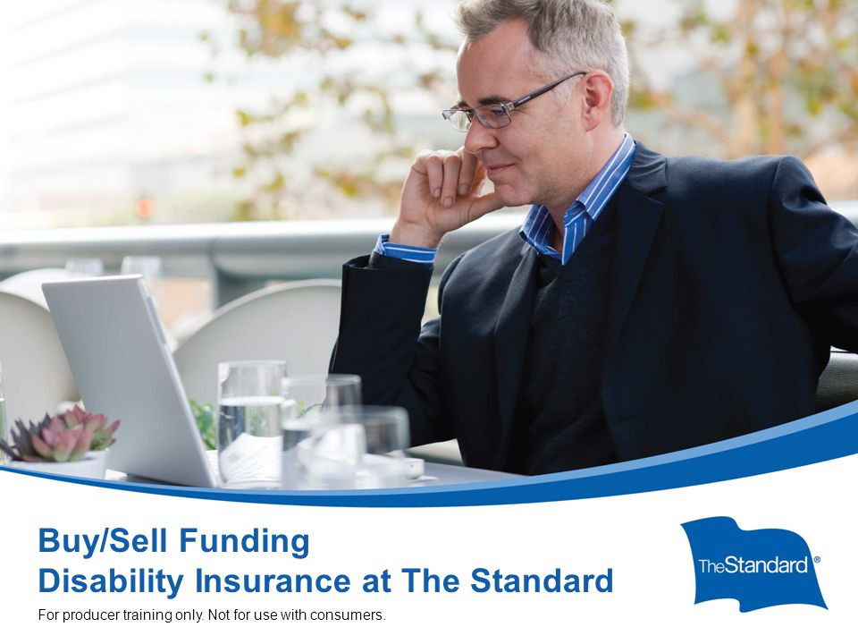 SI 15608PPT (Rev 1/14) Buy/Sell Funding Disability Insurance at The Standard For producer training only.