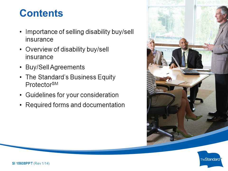 SI 15608PPT (Rev 1/14) Importance of selling disability buy/sell insurance Overview of disability buy/sell insurance Buy/Sell Agreements The Standard's Business Equity Protector SM Guidelines for your consideration Required forms and documentation Contents
