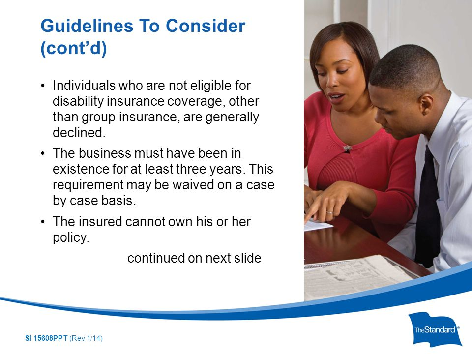 SI 15608PPT (Rev 1/14) Individuals who are not eligible for disability insurance coverage, other than group insurance, are generally declined.