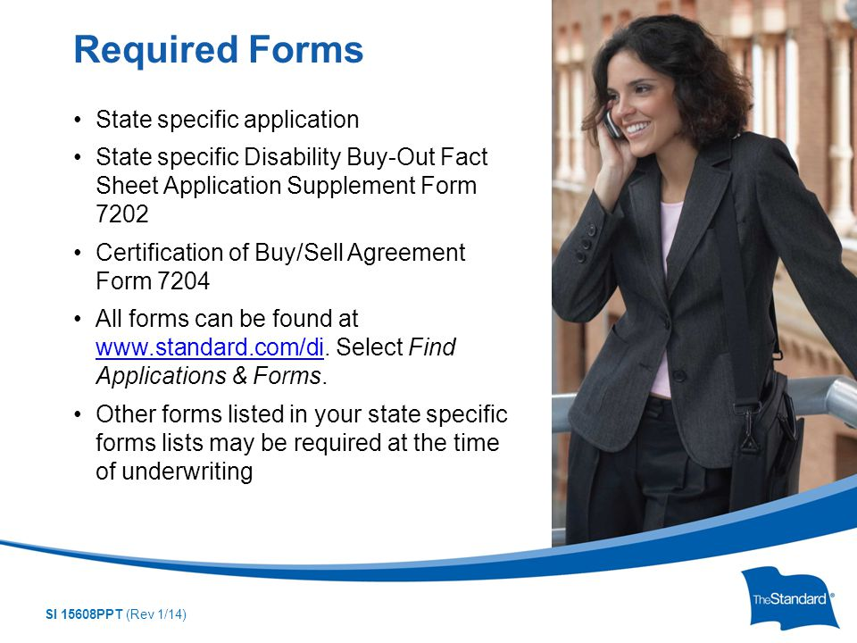 SI 15608PPT (Rev 1/14) State specific application State specific Disability Buy-Out Fact Sheet Application Supplement Form 7202 Certification of Buy/Sell Agreement Form 7204 All forms can be found at www.standard.com/di.